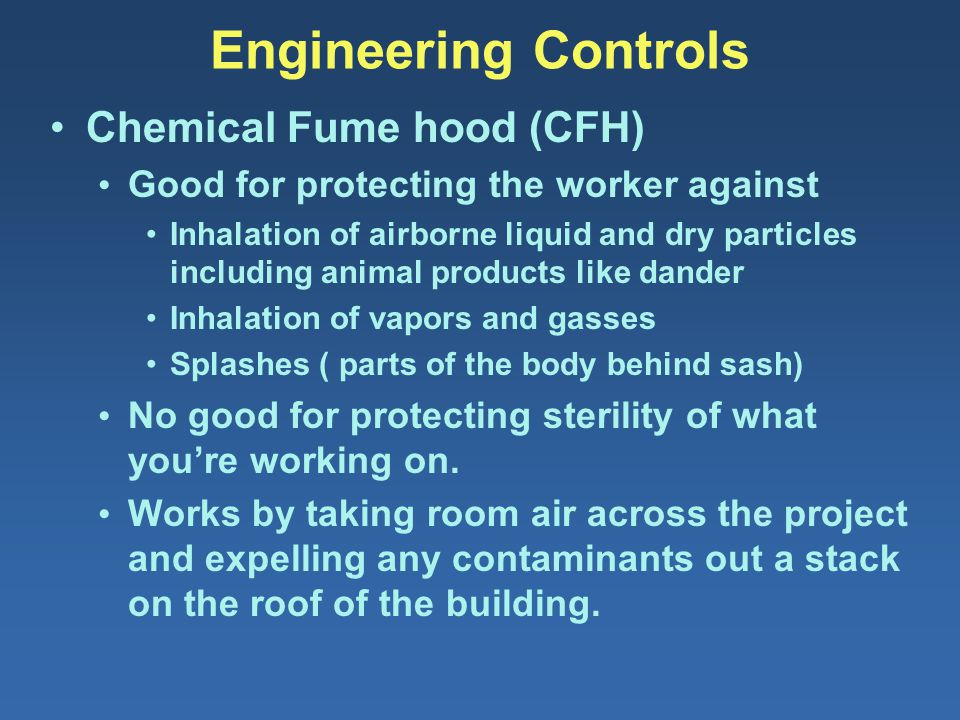 Engineering Controls Chemical Fume hood (CFH) Good for protecting the worker against Inhalation of airborne liquid and dry particles including animal