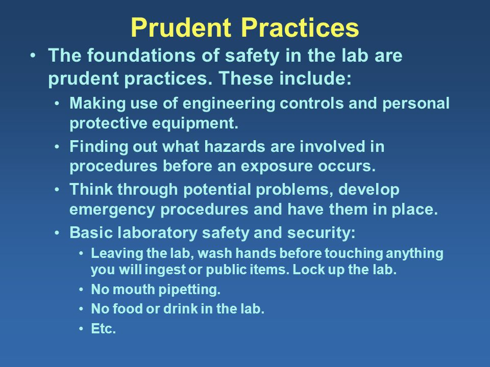 Prudent Practices The foundations of safety in the lab are prudent practices. These include: Making use of engineering controls and personal protectiv