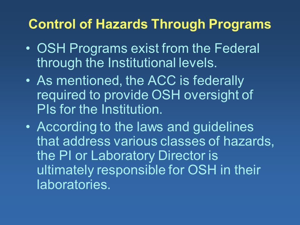 Control of Hazards Through Programs OSH Programs exist from the Federal through the Institutional levels. As mentioned, the ACC is federally required