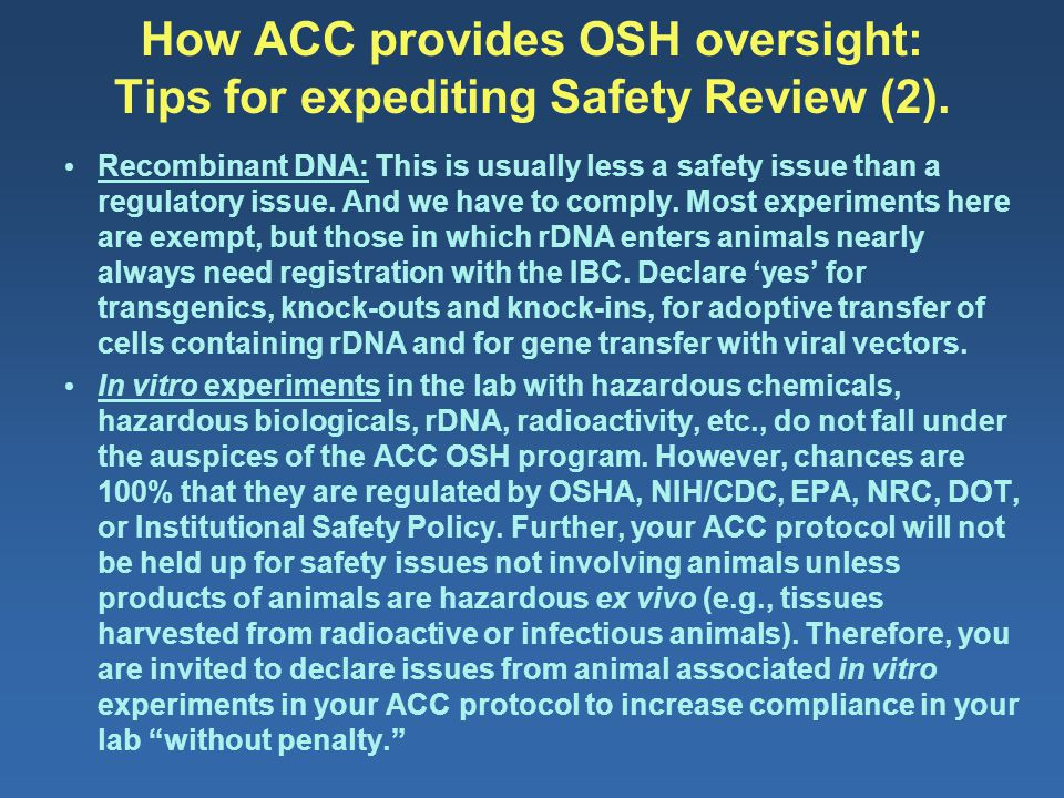 How ACC provides OSH oversight: Tips for expediting Safety Review (2). Recombinant DNA: This is usually less a safety issue than a regulatory issue. A
