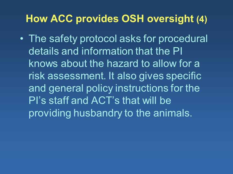 How ACC provides OSH oversight (4) The safety protocol asks for procedural details and information that the PI knows about the hazard to allow for a r