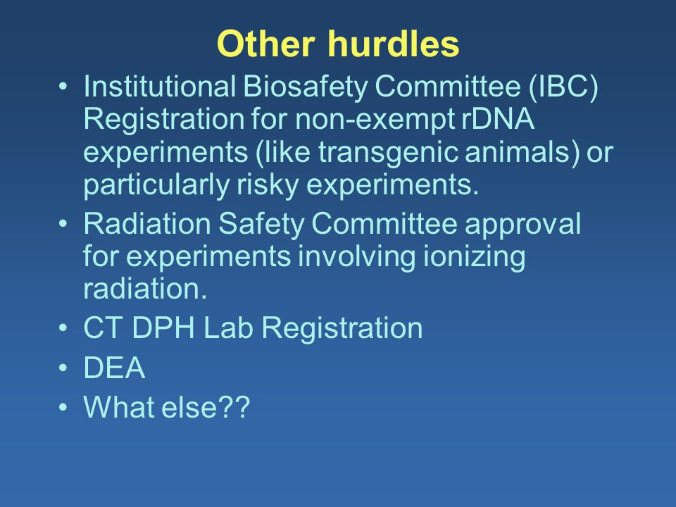 Other hurdles Institutional Biosafety Committee (IBC) Registration for non-exempt rDNA experiments (like transgenic animals) or particularly risky exp