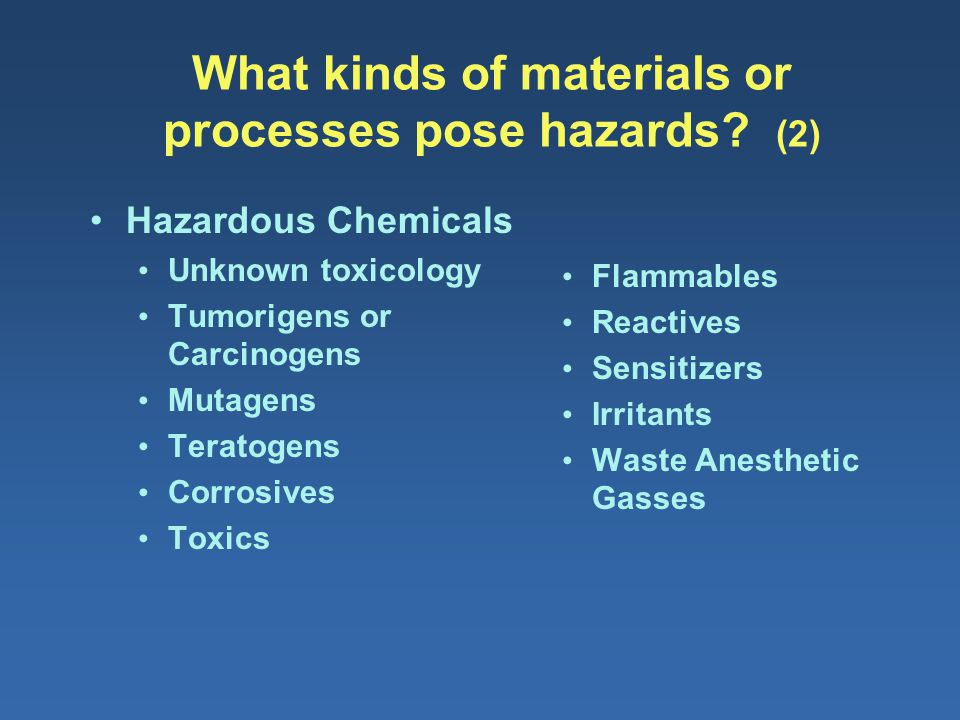 What kinds of materials or processes pose hazards? (2) Hazardous Chemicals Unknown toxicology Tumorigens or Carcinogens Mutagens Teratogens Corrosives