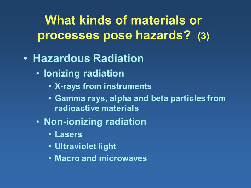 What kinds of materials or processes pose hazards? (3) Hazardous Radiation Ionizing radiation X-rays from instruments Gamma rays, alpha and beta parti