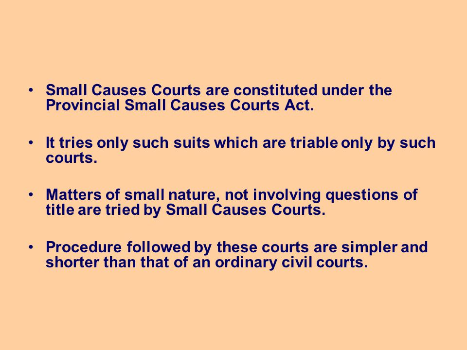 Small Causes Courts are constituted under the Provincial Small Causes Courts Act. It tries only such suits which are triable only by such courts. Matt