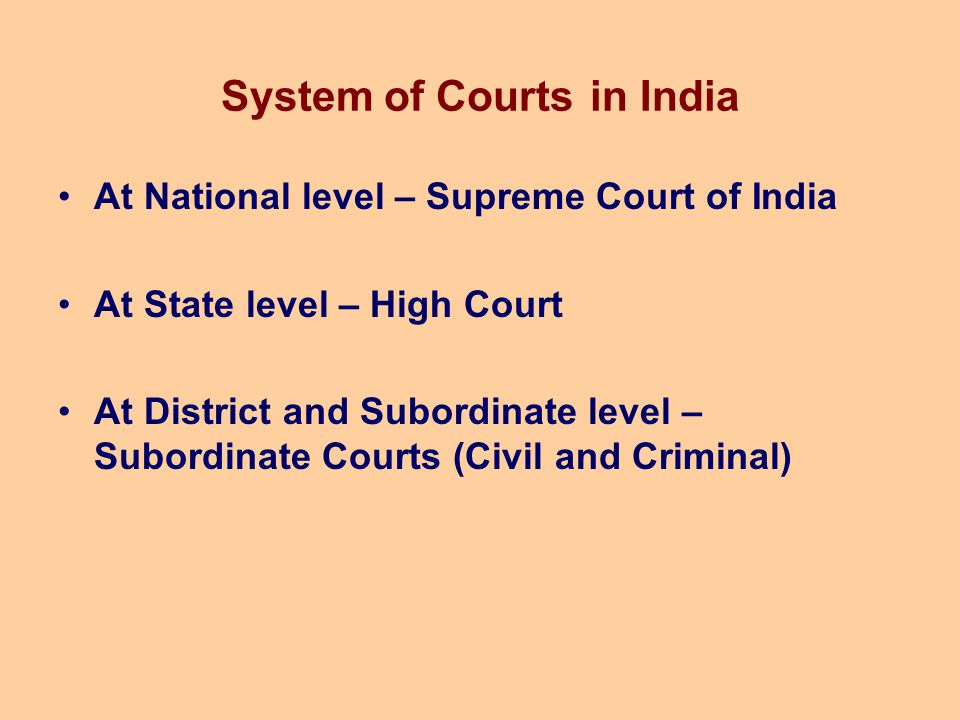 System of Courts in India At National level – Supreme Court of India At State level – High Court At District and Subordinate level – Subordinate Court