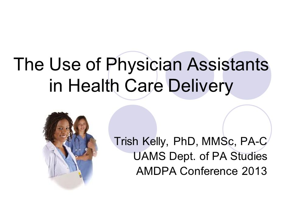 The Use of Physician Assistants in Health Care Delivery Trish Kelly, PhD, MMSc, PA-C UAMS Dept. of PA Studies AMDPA Conference 2013
