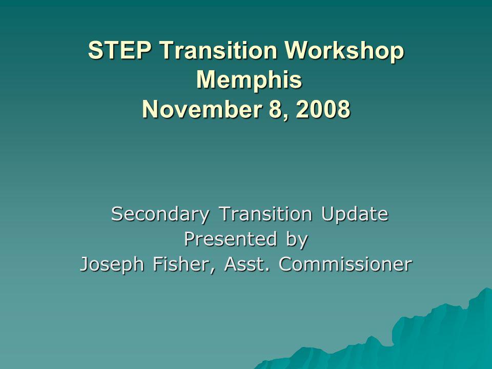 STEP Transition Workshop Memphis November 8, 2008 STEP Transition Workshop Memphis November 8, 2008 Secondary Transition Update Secondary Transition Update Presented by Joseph Fisher, Asst.