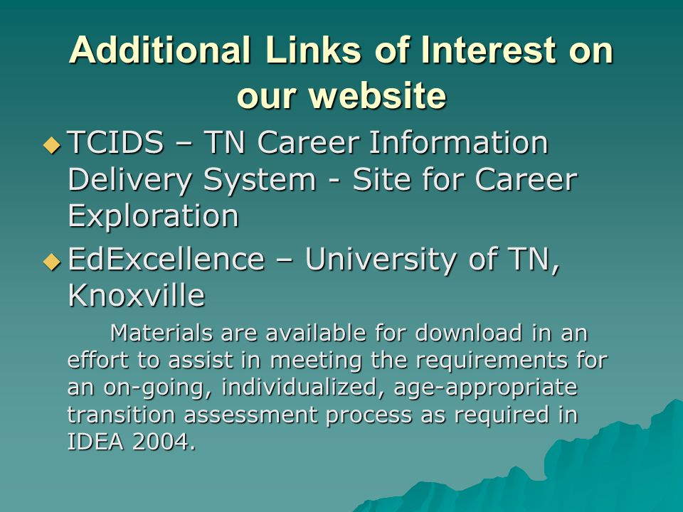 Additional Links of Interest on our website  TCIDS – TN Career Information Delivery System - Site for Career Exploration  EdExcellence – University of TN, Knoxville Materials are available for download in an effort to assist in meeting the requirements for an on-going, individualized, age-appropriate transition assessment process as required in IDEA 2004.