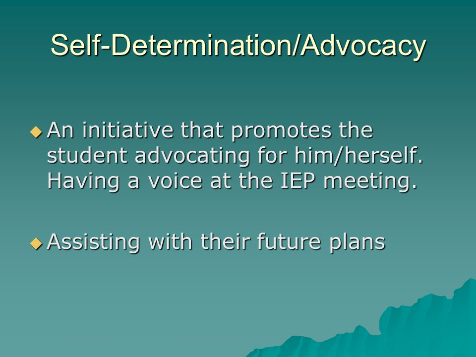 Self-Determination/Advocacy  An initiative that promotes the student advocating for him/herself. Having a voice at the IEP meeting.  Assisting with