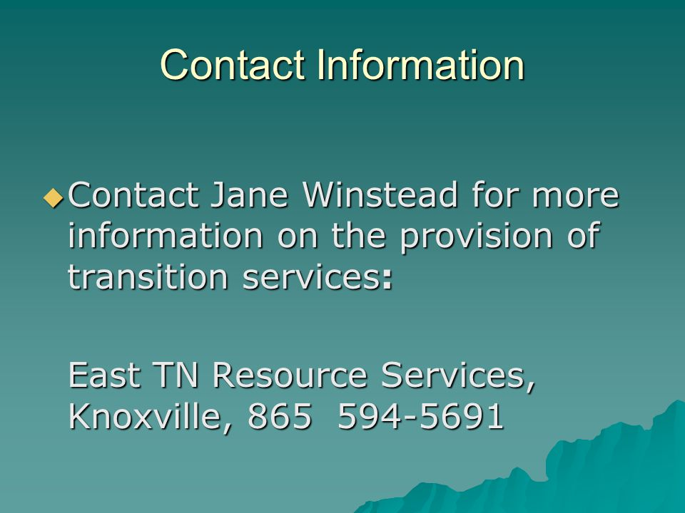 Contact Information  Contact Jane Winstead for more information on the provision of transition services: East TN Resource Services, Knoxville, 865 594-5691
