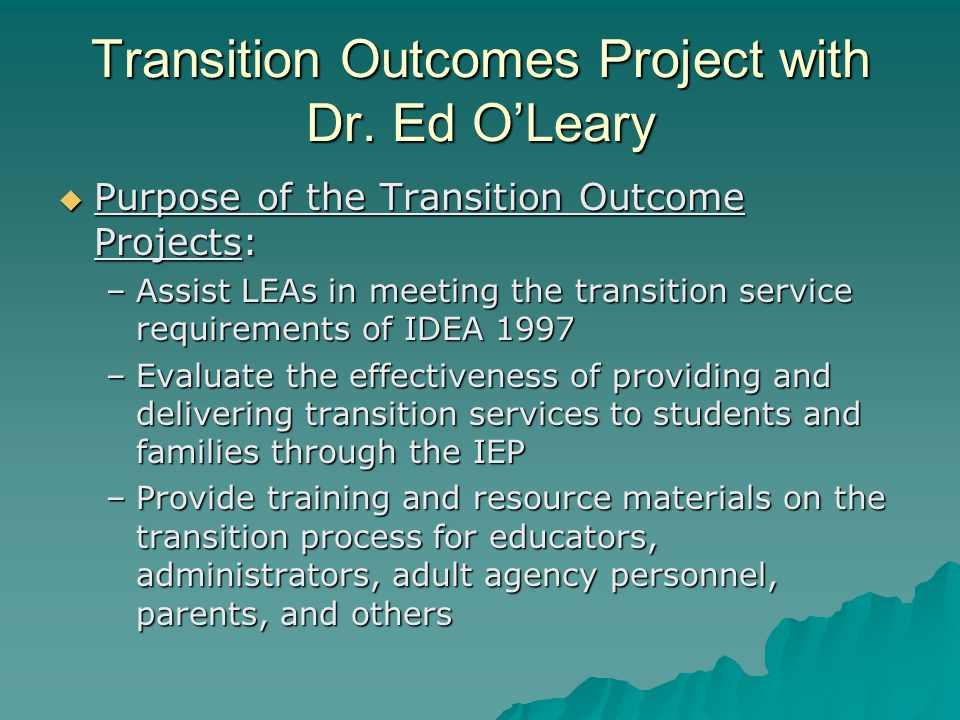 Transition Outcomes Project with Dr. Ed O'Leary  Purpose of the Transition Outcome Projects: –Assist LEAs in meeting the transition service requireme
