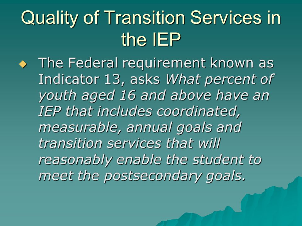 Quality of Transition Services in the IEP  The Federal requirement known as Indicator 13, asks What percent of youth aged 16 and above have an IEP that includes coordinated, measurable, annual goals and transition services that will reasonably enable the student to meet the postsecondary goals.