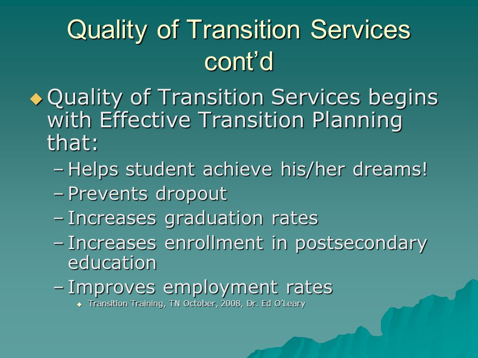 Quality of Transition Services cont'd  Quality of Transition Services begins with Effective Transition Planning that: –Helps student achieve his/her dreams.