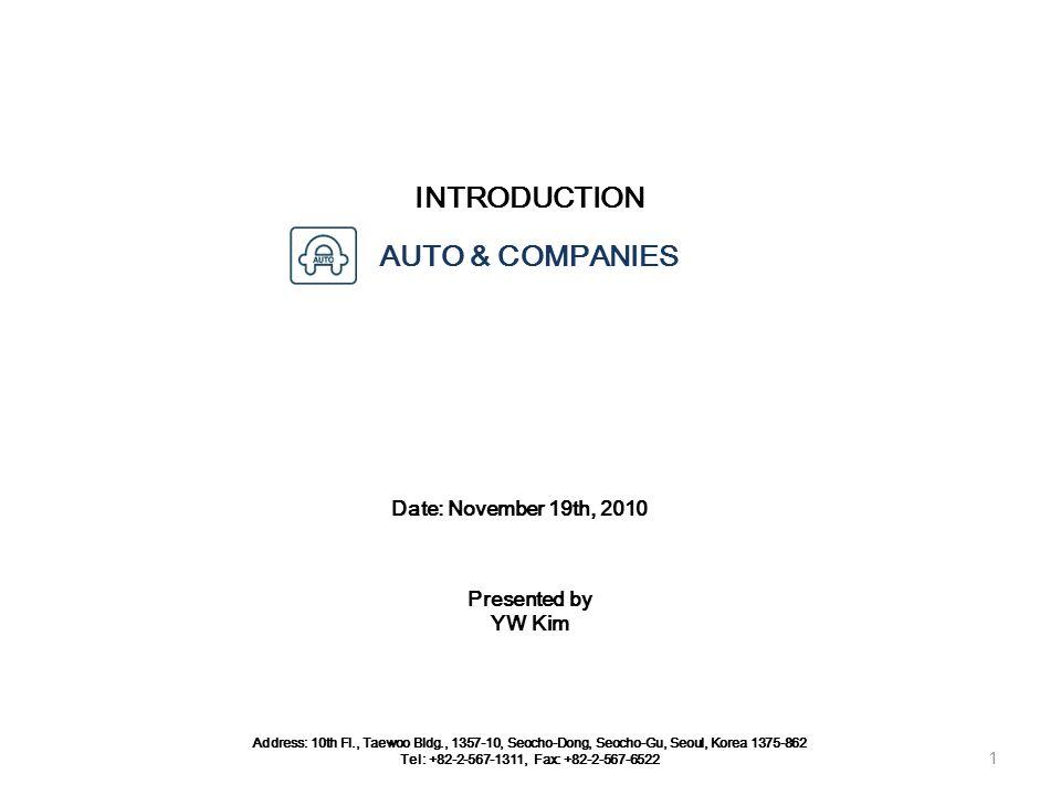 INTRODUCTION Date: November 19th, 2010 Address: 10th Fl., Taewoo Bldg., 1357-10, Seocho-Dong, Seocho-Gu, Seoul, Korea 1375-862 Tel: +82-2-567-1311, Fax: +82-2-567-6522 AUTO & COMPANIES 1 Presented by YW Kim