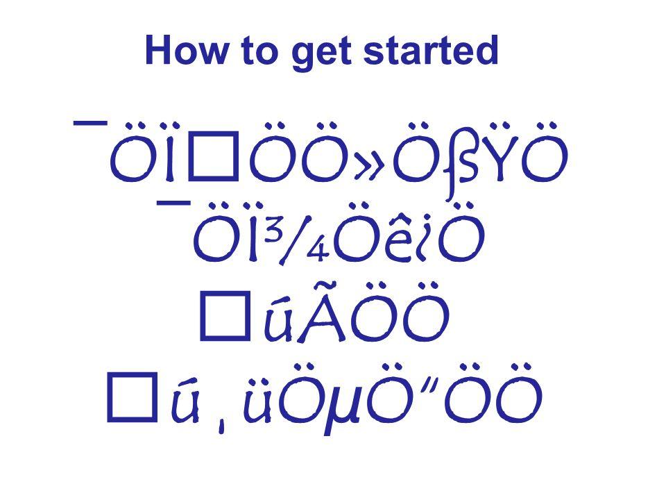 How to get started ¯ÖϝÖÖ»ÖßŸÖ ¯ÖϾÖê¿Ö úÃÖÖ ú¸üÖµÖ ÖÖ