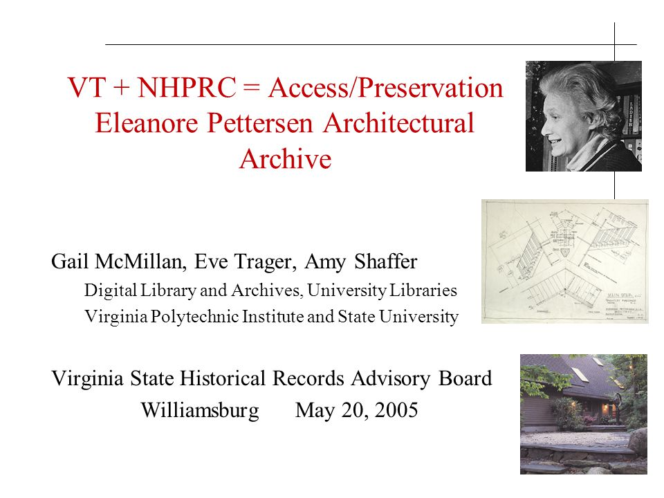 VT + NHPRC = Access/Preservation Eleanore Pettersen Architectural Archive Gail McMillan, Eve Trager, Amy Shaffer Digital Library and Archives, Univers