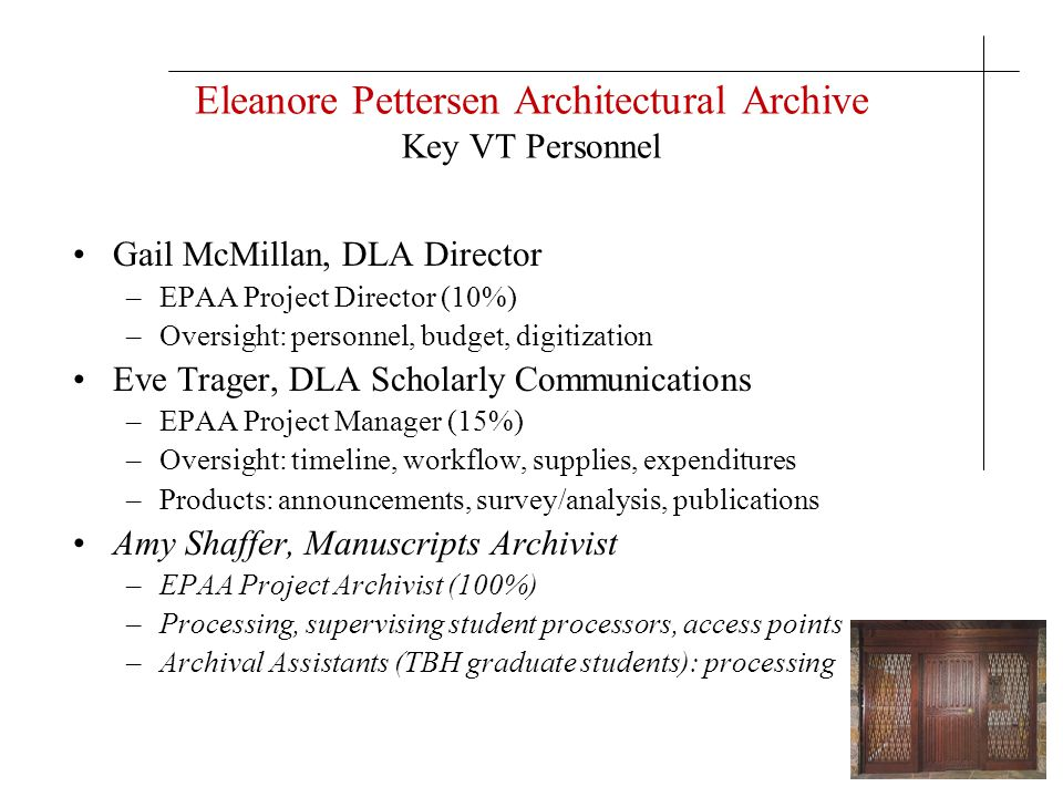 Eleanore Pettersen Architectural Archive Key VT Personnel Gail McMillan, DLA Director –EPAA Project Director (10%) –Oversight: personnel, budget, digi