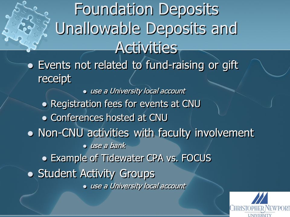 Foundation Deposits Unallowable Deposits and Activities Events not related to fund-raising or gift receipt use a University local account Registration fees for events at CNU Conferences hosted at CNU Non-CNU activities with faculty involvement use a bank Example of Tidewater CPA vs.