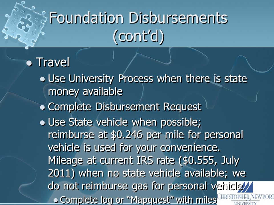Foundation Disbursements (cont'd) Travel Use University Process when there is state money available Complete Disbursement Request Use State vehicle when possible; reimburse at $0.246 per mile for personal vehicle is used for your convenience.