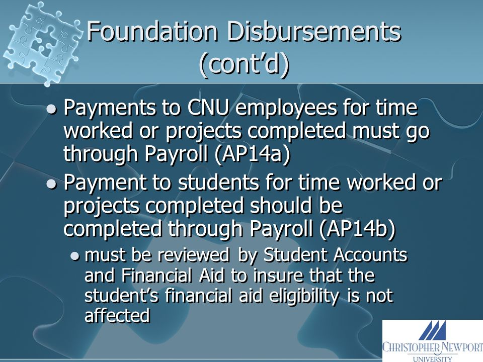 Foundation Disbursements (cont'd) Payments to CNU employees for time worked or projects completed must go through Payroll (AP14a) Payment to students for time worked or projects completed should be completed through Payroll (AP14b) must be reviewed by Student Accounts and Financial Aid to insure that the student's financial aid eligibility is not affected Payments to CNU employees for time worked or projects completed must go through Payroll (AP14a) Payment to students for time worked or projects completed should be completed through Payroll (AP14b) must be reviewed by Student Accounts and Financial Aid to insure that the student's financial aid eligibility is not affected