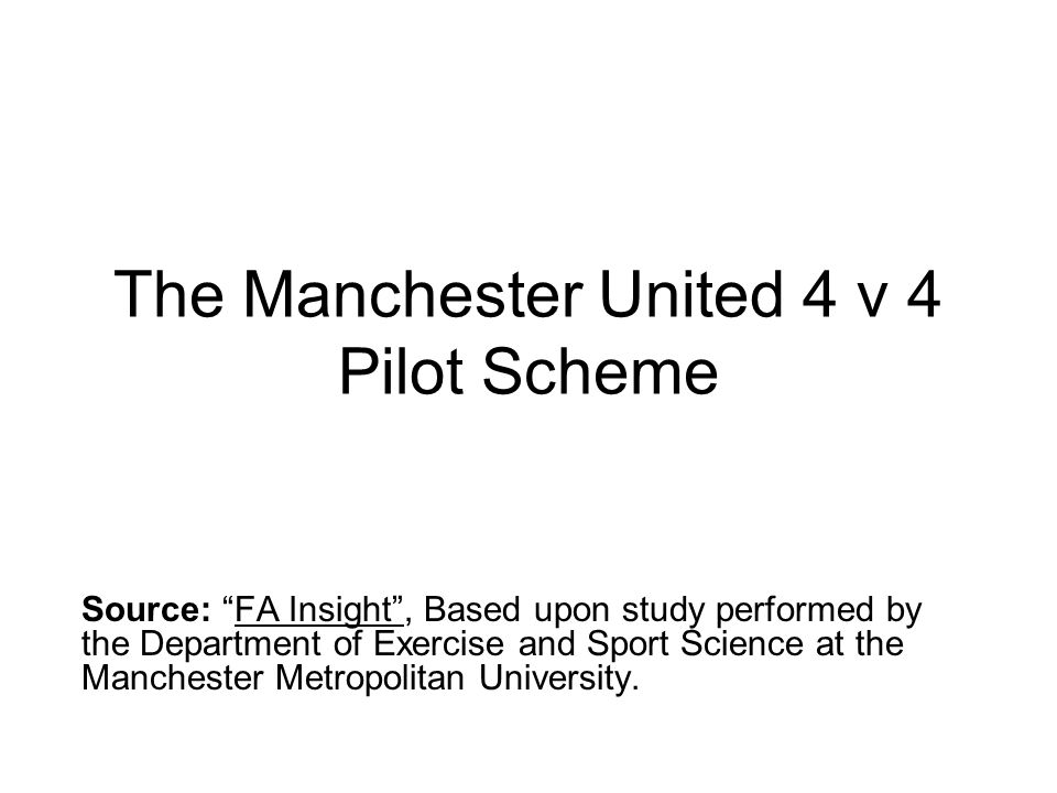 The Manchester United 4 v 4 Pilot Scheme Source: FA Insight , Based upon study performed by the Department of Exercise and Sport Science at the Manchester Metropolitan University.