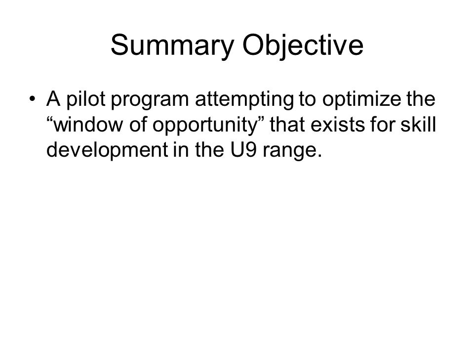 Summary Objective A pilot program attempting to optimize the window of opportunity that exists for skill development in the U9 range.