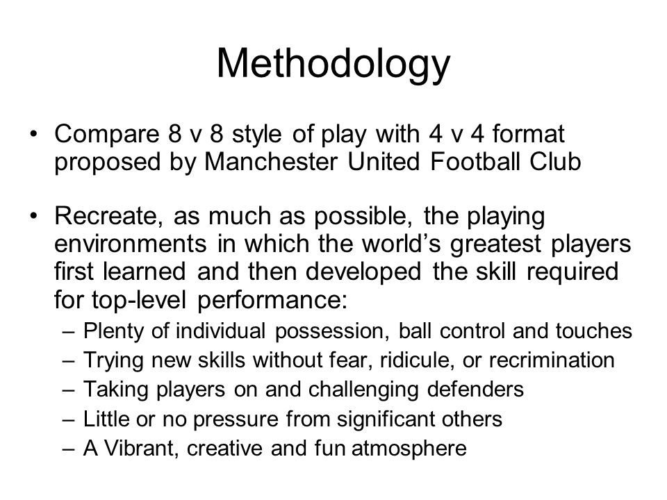 4 v 4 Program Scheme format – Goalkeepers game: 4v4 plus two Goalkeepers – Two goal game: 4v4 with four large cones as goals – Four goal game: 4v4 with eight large cones as goals – Line Ball: 4v4 with dotted line as a scoring line Scheme Construct –Game Duration: 8 minutes/station, 2 min break (Exercise-to-rest ratio increases energy and mental awareness) –Scoring/Goals: No score is kept (Emphasis on development, de-emphasis of winning) –Coaching: Very little overt coaching (Encouragement only.