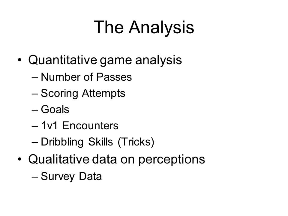 Quantitative Analysis* # of Passes Scoring Attempts Goals1v1 Encounter Dribbling Skills 2-Goal Game 17044185139 Line Ball160NA375658 GK Game14949179236 4-Goal Game 10662285245 8 v 81082052816 *Numbers listed are Mean scores