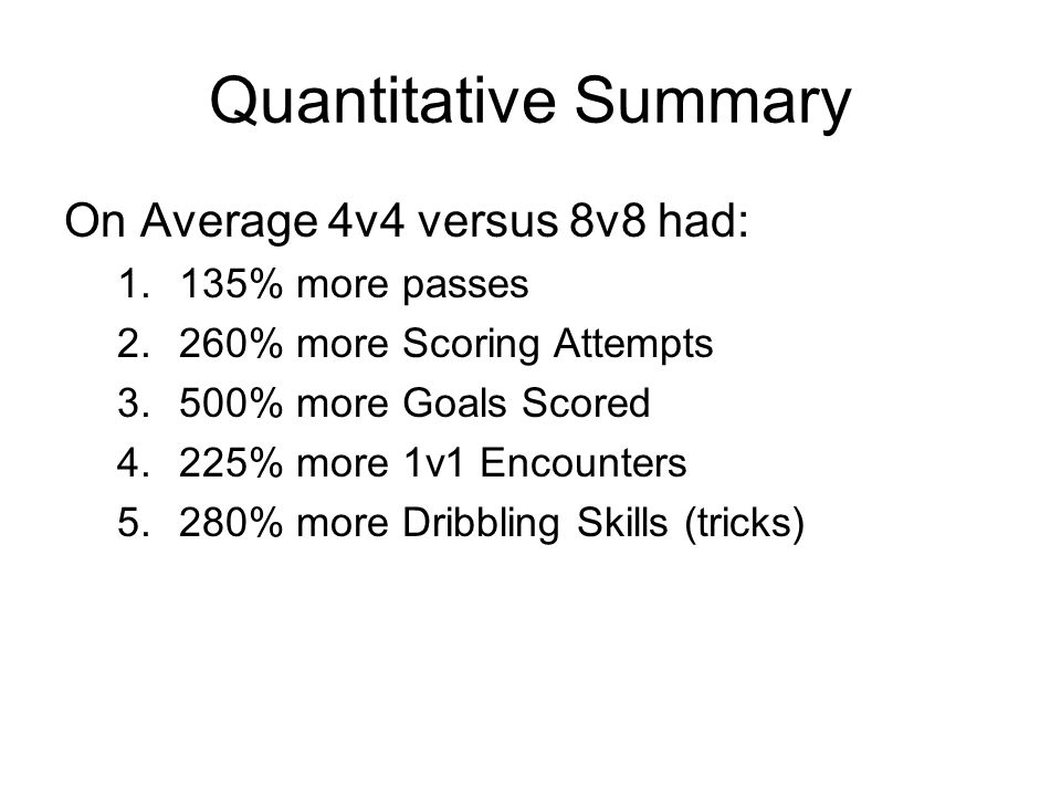 Quantitative Summary On Average 4v4 versus 8v8 had: 1.135% more passes 2.260% more Scoring Attempts 3.500% more Goals Scored 4.225% more 1v1 Encounters 5.280% more Dribbling Skills (tricks)