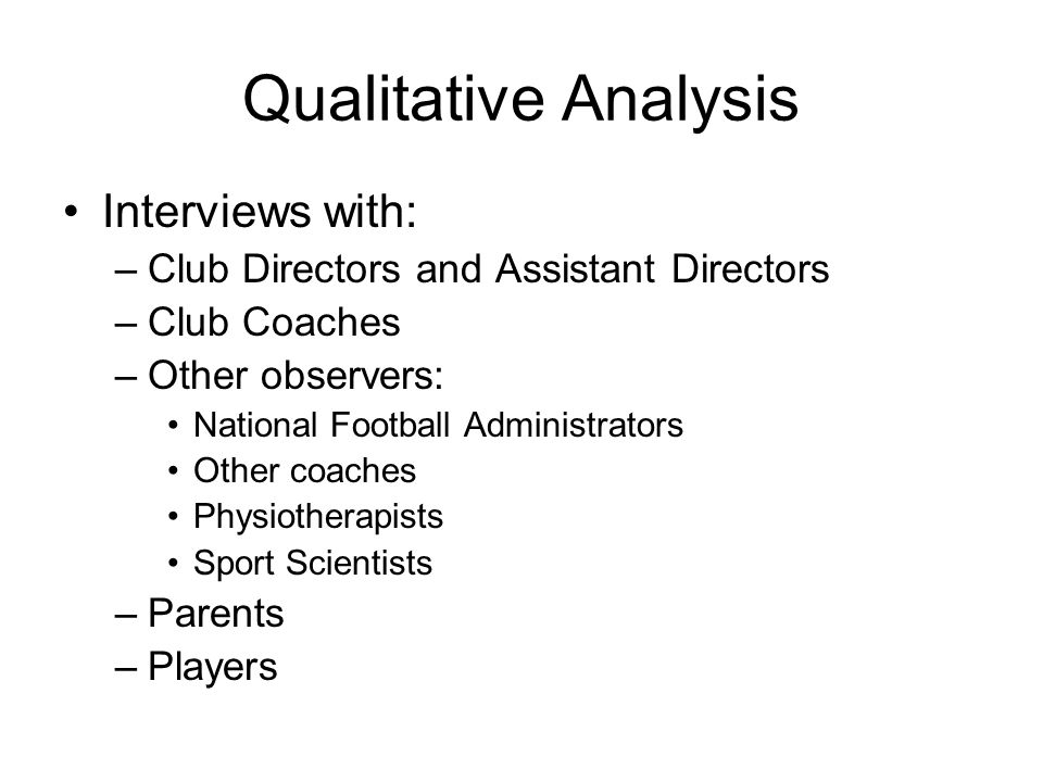 Qualitative Analysis Interviews with: –Club Directors and Assistant Directors –Club Coaches –Other observers: National Football Administrators Other coaches Physiotherapists Sport Scientists –Parents –Players