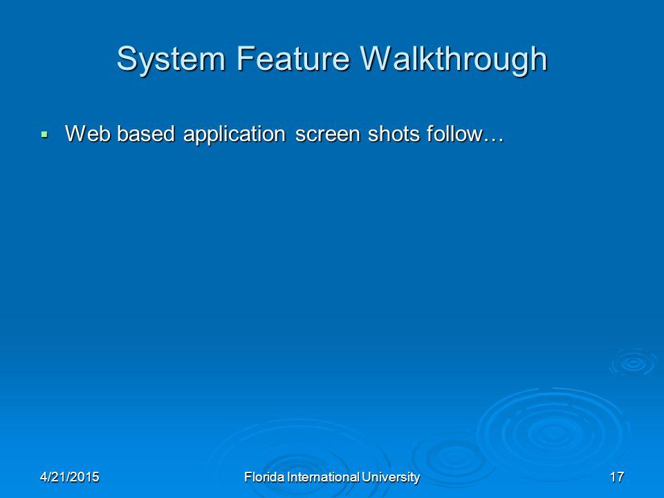 System Feature Walkthrough  Web based application screen shots follow… 4/21/2015Florida International University17