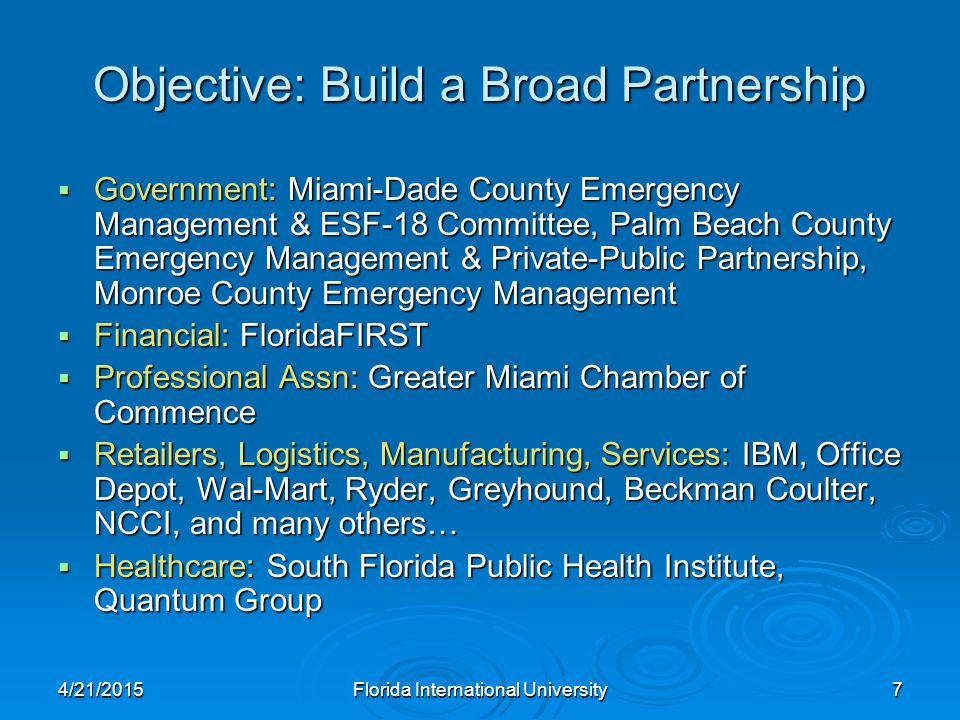 Objective: Build a Broad Partnership  Government: Miami-Dade County Emergency Management & ESF-18 Committee, Palm Beach County Emergency Management & Private-Public Partnership, Monroe County Emergency Management  Financial: FloridaFIRST  Professional Assn: Greater Miami Chamber of Commence  Retailers, Logistics, Manufacturing, Services: IBM, Office Depot, Wal-Mart, Ryder, Greyhound, Beckman Coulter, NCCI, and many others…  Healthcare: South Florida Public Health Institute, Quantum Group 4/21/2015Florida International University7