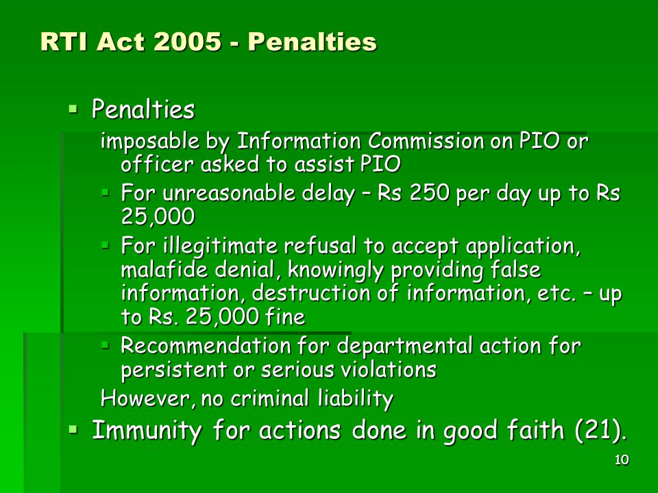 10 RTI Act 2005 - Penalties  Penalties imposable by Information Commission on PIO or officer asked to assist PIO  For unreasonable delay – Rs 250 pe