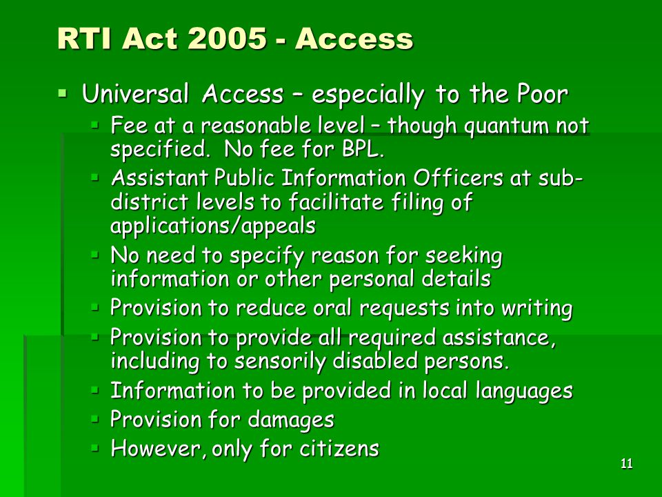 11 RTI Act 2005 - Access  Universal Access – especially to the Poor  Fee at a reasonable level – though quantum not specified. No fee for BPL.  Ass