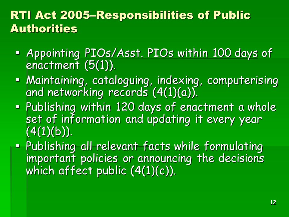 12 RTI Act 2005–Responsibilities of Public Authorities  Appointing PIOs/Asst. PIOs within 100 days of enactment (5(1)).  Maintaining, cataloguing, i