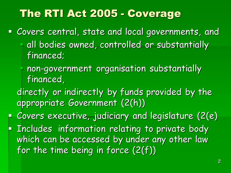 2 The RTI Act 2005 - Coverage  Covers central, state and local governments, and  all bodies owned, controlled or substantially financed;  non-government organisation substantially financed, directly or indirectly by funds provided by the appropriate Government (2(h))  Covers executive, judiciary and legislature (2(e)  Includes information relating to private body which can be accessed by under any other law for the time being in force (2(f))
