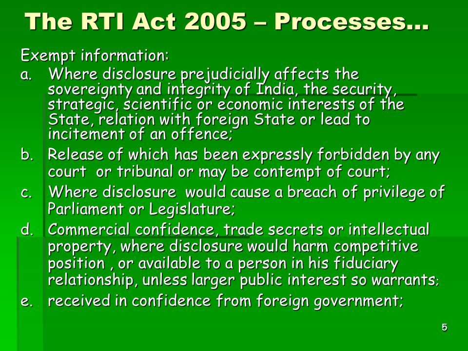 5 The RTI Act 2005 – Processes… Exempt information: a.Where disclosure prejudicially affects the sovereignty and integrity of India, the security, strategic, scientific or economic interests of the State, relation with foreign State or lead to incitement of an offence; b.Release of which has been expressly forbidden by any court or tribunal or may be contempt of court; c.Where disclosure would cause a breach of privilege of Parliament or Legislature; d.Commercial confidence, trade secrets or intellectual property, where disclosure would harm competitive position, or available to a person in his fiduciary relationship, unless larger public interest so warrants ; e.received in confidence from foreign government;