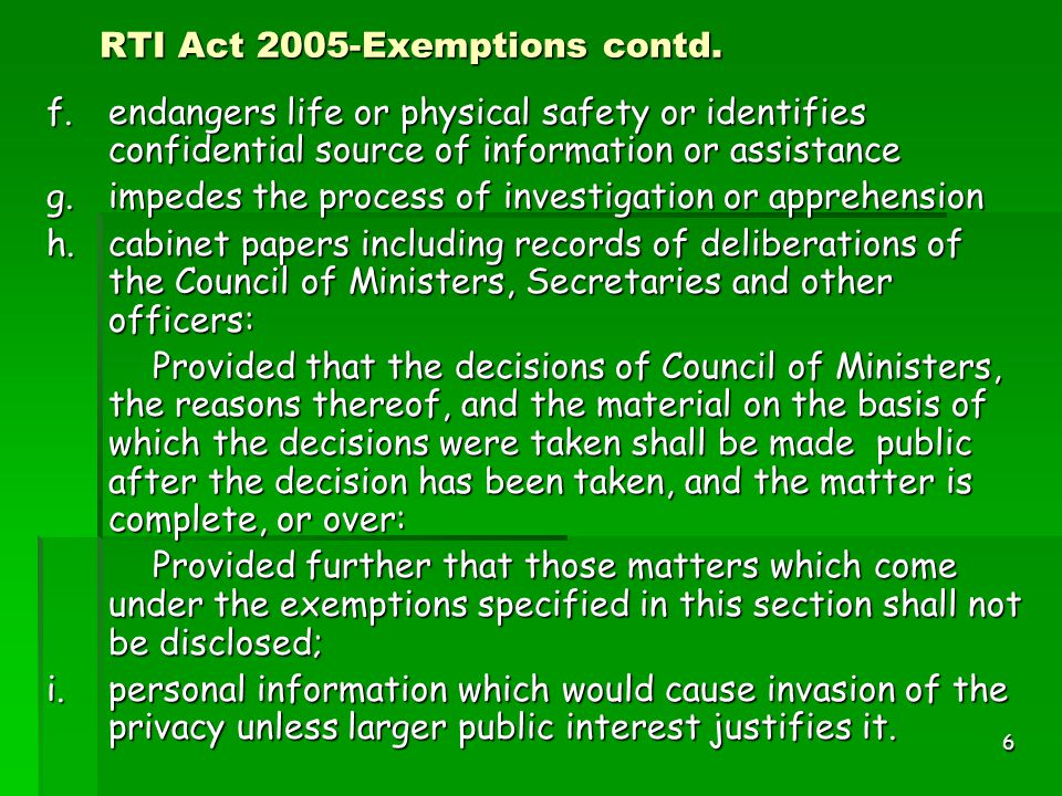 6 RTI Act 2005-Exemptions contd. f.endangers life or physical safety or identifies confidential source of information or assistance g.impedes the proc