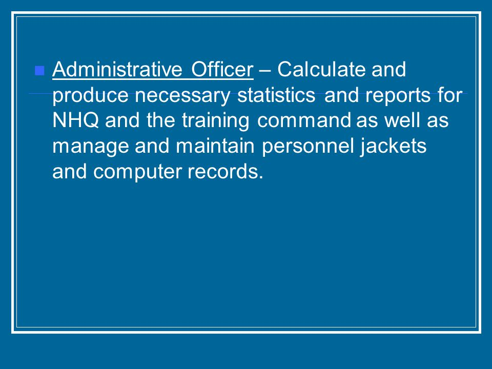 Administrative Officer – Calculate and produce necessary statistics and reports for NHQ and the training command as well as manage and maintain person