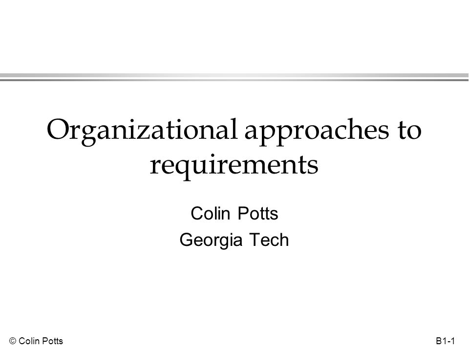 © Colin Potts B1-2 The role of systems in organizations l An organization is the context for the system's functions »Organization provides rationale for system l Some theoretical perspectives on organizations view them as systems »Sociotechnical systems theory »IS design is mixture of Human Activity System (HAS) redesign & technical design HAS 1 HAS 2 IS