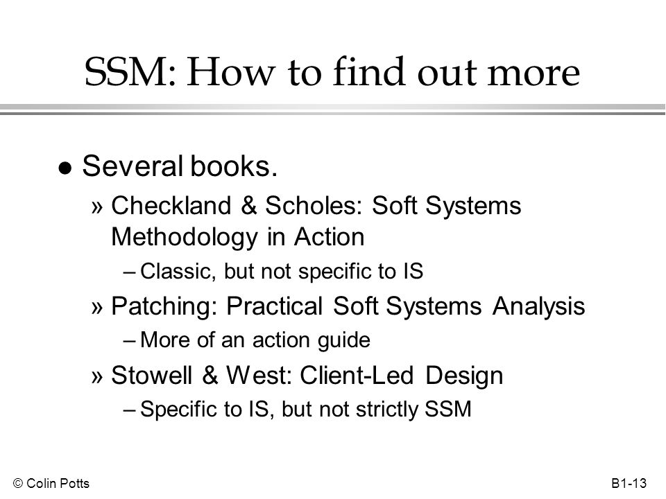 © Colin Potts B1-13 SSM: How to find out more l Several books. »Checkland & Scholes: Soft Systems Methodology in Action –Classic, but not specific to