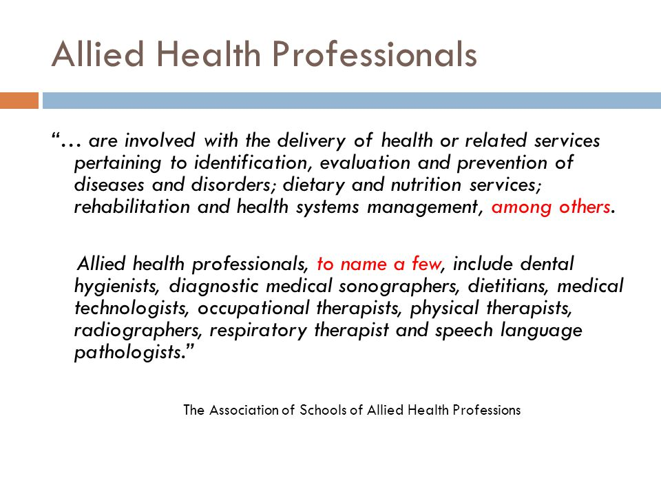 Allied Health Professionals … are involved with the delivery of health or related services pertaining to identification, evaluation and prevention of diseases and disorders; dietary and nutrition services; rehabilitation and health systems management, among others.