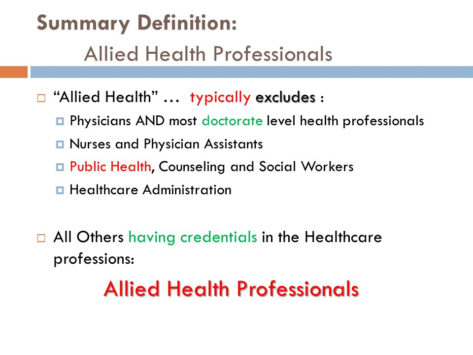 Summary Definition: Allied Health Professionals excludes  Allied Health … typically excludes :  Physicians AND most doctorate level health professionals  Nurses and Physician Assistants  Public Health, Counseling and Social Workers  Healthcare Administration  All Others having credentials in the Healthcare professions: Allied Health Professionals