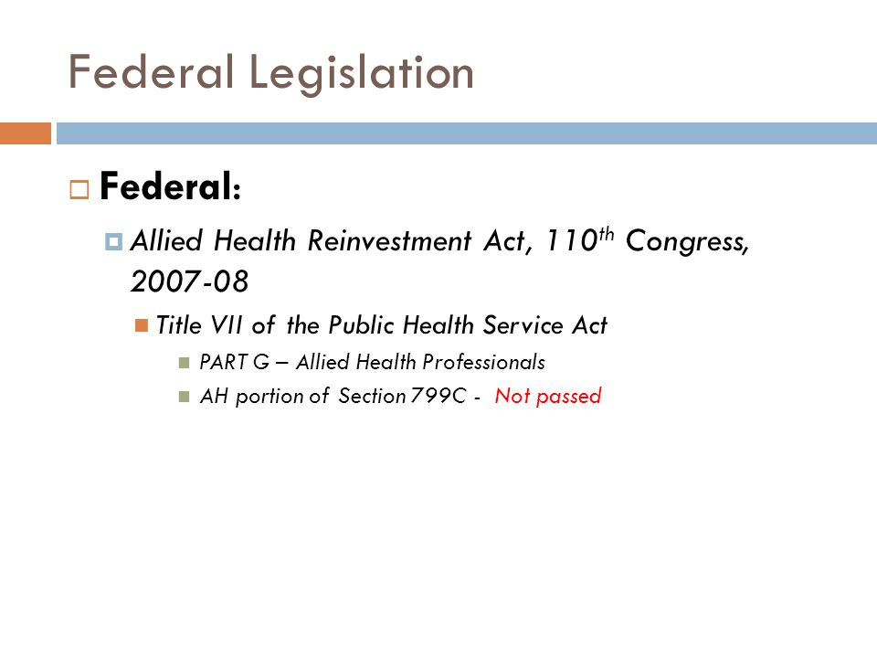 Federal Legislation  Federal:  Allied Health Reinvestment Act, 110 th Congress, 2007-08 Title VII of the Public Health Service Act PART G – Allied H