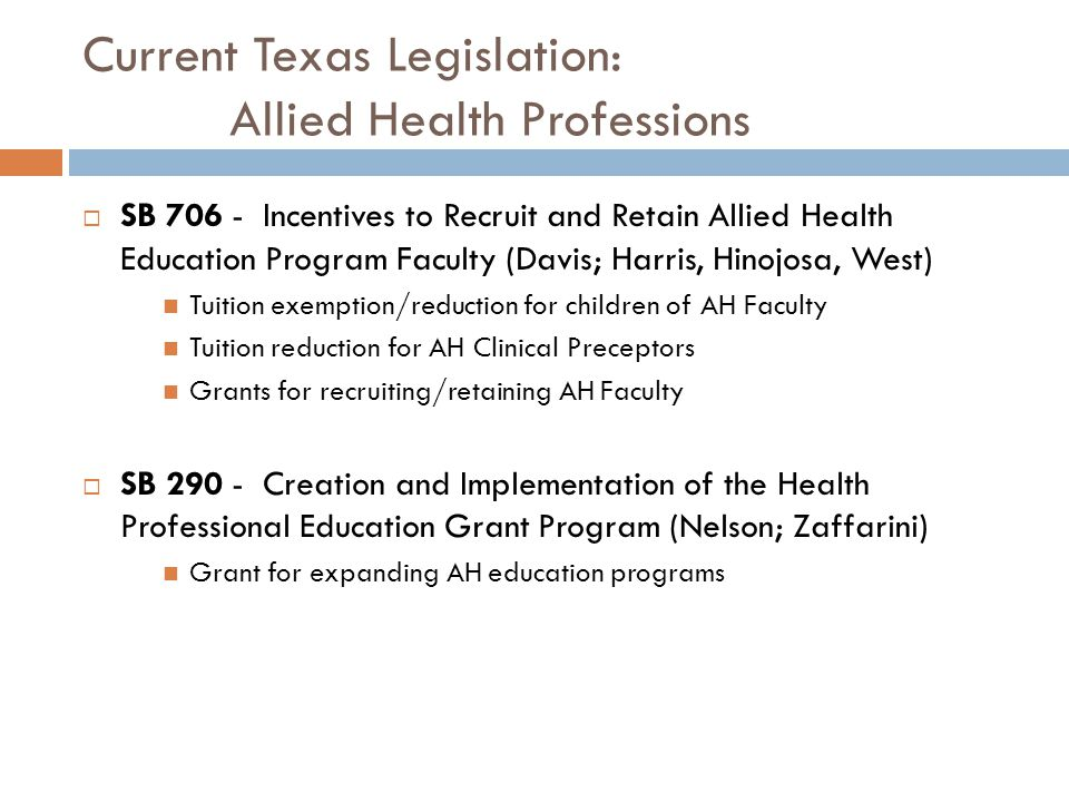 Current Texas Legislation: Allied Health Professions  SB 706 - Incentives to Recruit and Retain Allied Health Education Program Faculty (Davis; Harris, Hinojosa, West) Tuition exemption/reduction for children of AH Faculty Tuition reduction for AH Clinical Preceptors Grants for recruiting/retaining AH Faculty  SB 290 - Creation and Implementation of the Health Professional Education Grant Program (Nelson; Zaffarini) Grant for expanding AH education programs