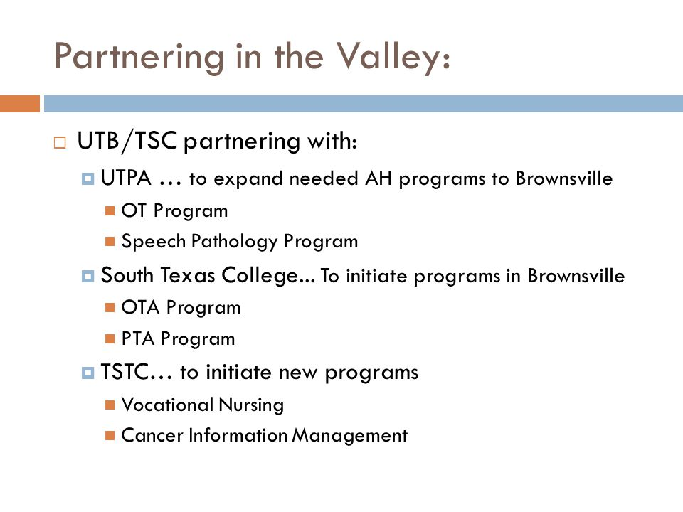 Partnering in the Valley:  UTB/TSC partnering with:  UTPA … to expand needed AH programs to Brownsville OT Program Speech Pathology Program  South