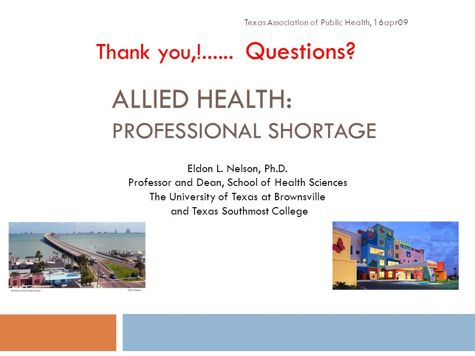 ALLIED HEALTH: PROFESSIONAL SHORTAGE Texas Association of Public Health, 16apr09 Eldon L. Nelson, Ph.D. Professor and Dean, School of Health Sciences