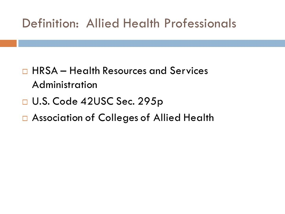 Definition: Allied Health Professionals  HRSA – Health Resources and Services Administration  U.S. Code 42USC Sec. 295p  Association of Colleges of