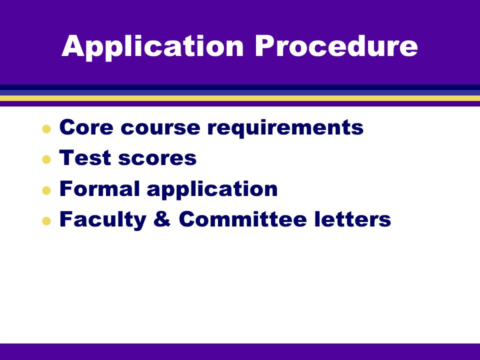 Application Procedure l Core course requirements l Test scores l Formal application l Faculty & Committee letters